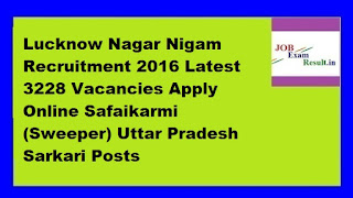 Lucknow Nagar Nigam Recruitment 2016 Latest 3228 Vacancies Apply Online Safaikarmi (Sweeper) Uttar Pradesh Sarkari Posts