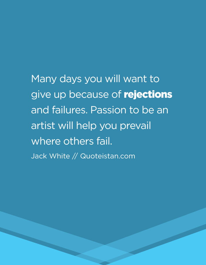 Many days you will want to give up because of rejections and failures. Passion to be an artist will help you prevail where others fail.