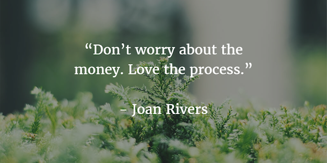 """Don't worry about the money. Love the process."" ~ Joan Rivers"