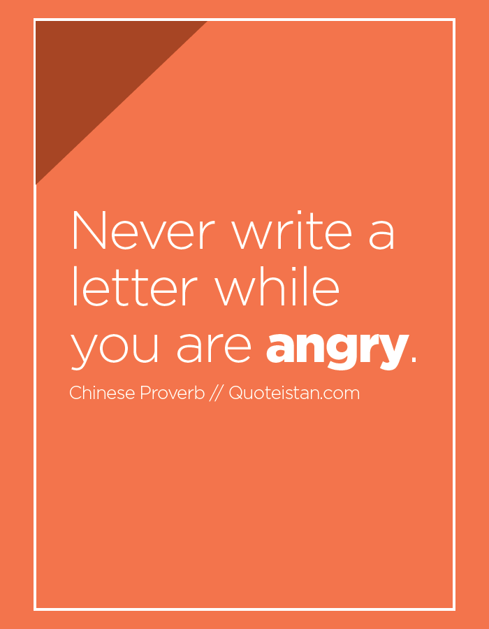 Never write a letter while you are angry.