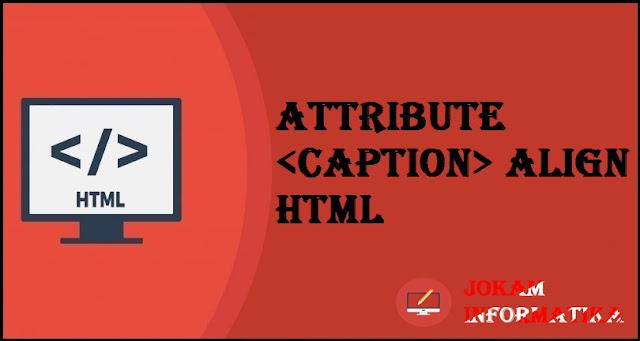 Tagging <caption>Align Attribute Pada Bahasa Pemrograman HTML - JOKAM INFORMATIKA