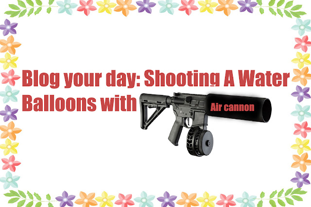 Blog your day: Shooting A Water Balloons with Air Cannon