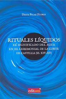 Rituales líquidos : el significado del agua en el ceremonial de la corte de Castilla (s. XIV-XV) / Diana Pelaz Flores.