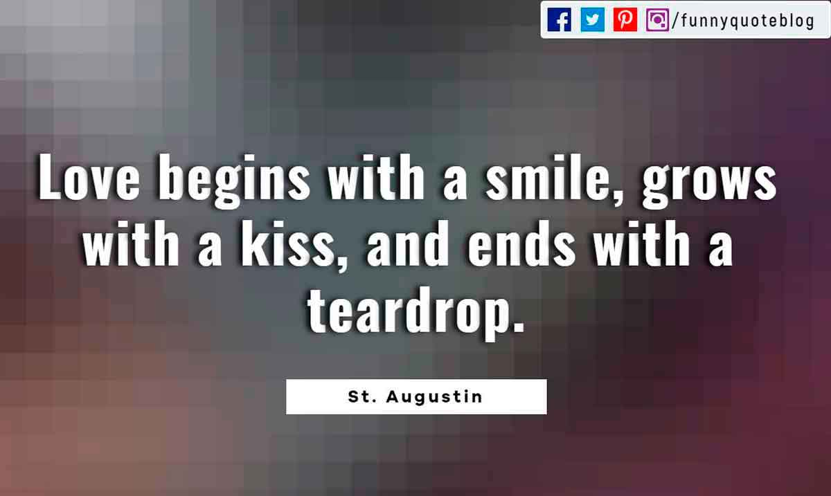 Heartbroken Quotes, Love begins with a smile, grows with a kiss, and ends with a teardrop. ― St. Augustin Quote