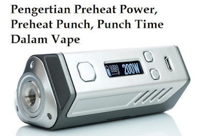 Pengertian Preheat Power, Preheat Punch, Punch Time Dalam Vape