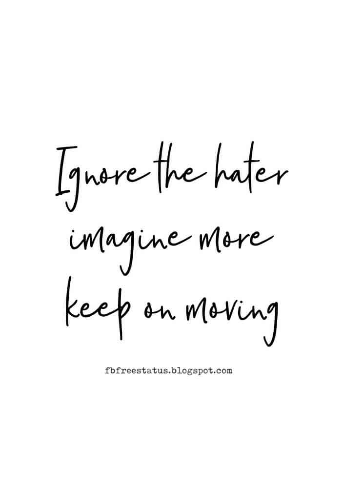 Ignore the haters, imagine more, keep on moving.