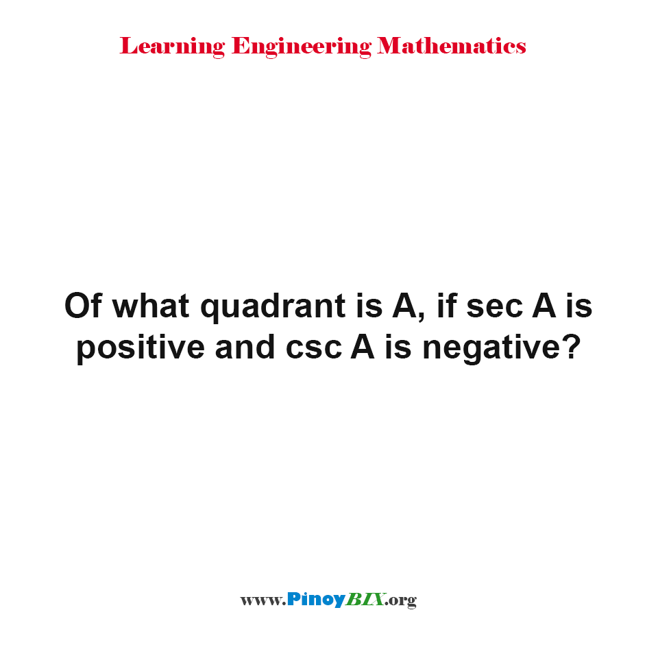 Of what quadrant is A, if sec A is positive and csc A is negative?