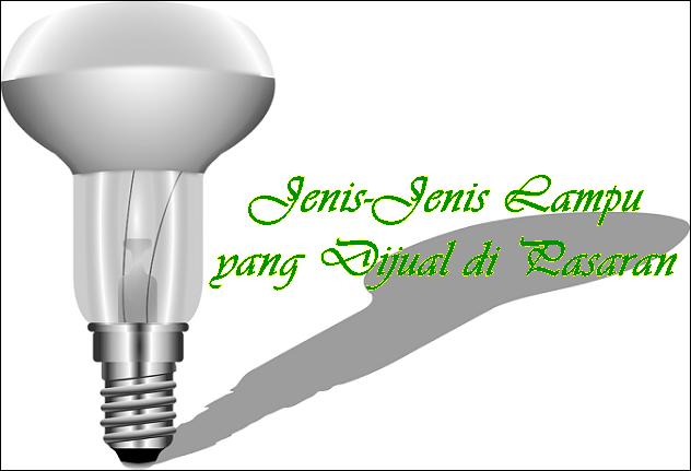 JENIS-JENIS LAMPU YANG DIJUAL DI PASARAN