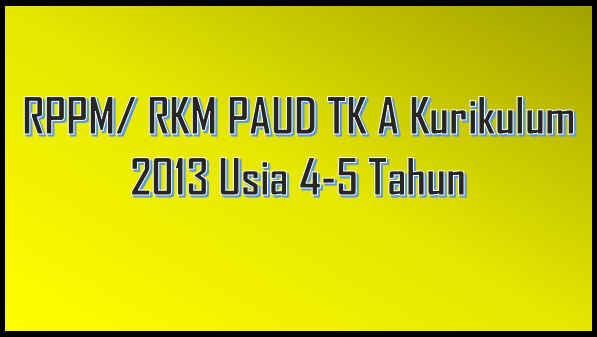 RPPM/ RKM PAUD TK A Kurikulum 2013 Usia 4-5 Tahun