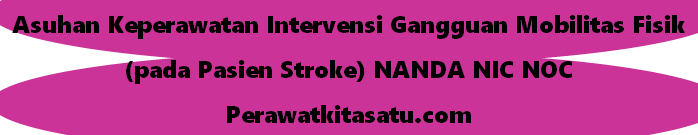 Asuhan Keperawatan Intervensi Gangguan Mobilitas Fisik (pada Pasien Stroke) NANDA NIC NOC