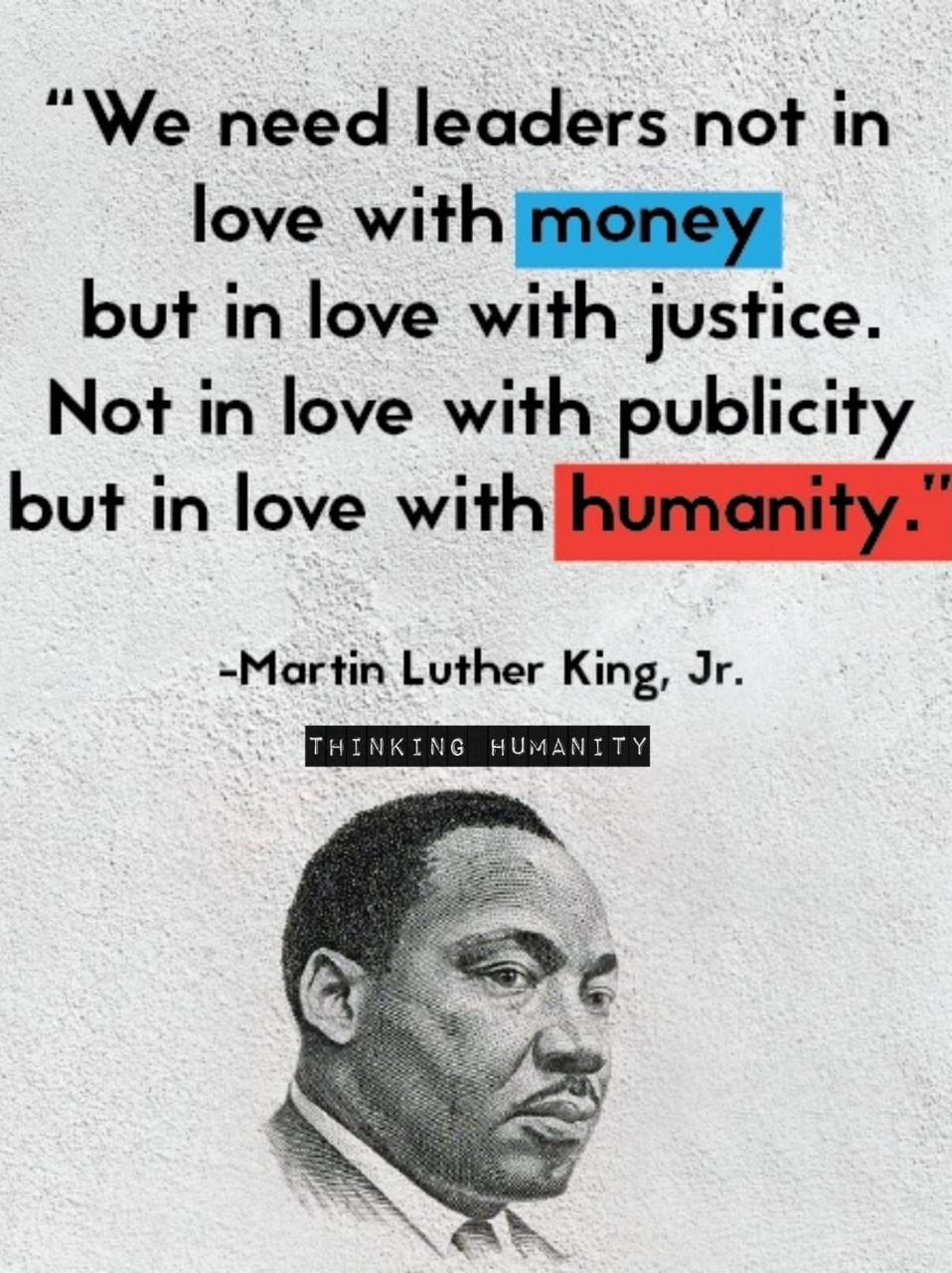 """30 Humanitarian Inspiring Quotes By Martin Luther King Jr. - """"We need leaders not in love with money but in love with justice. Not in love with publicity but in love with humanity."""""""