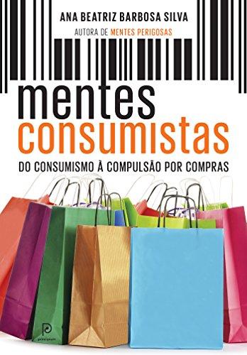 Mentes consumistas do consumismo à compulsão por compras Ana Beatriz Barbosa Silva