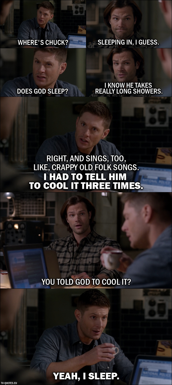 14 Best Supernatural Quotes from All in the Family (11x21) - Dean Winchester: Where's Chuck? Sam Winchester: Sleeping in, I guess. Dean Winchester: Does God sleep? Sam Winchester: I know he takes really long showers. Dean Winchester: Right, and sings, too, like, crappy old folk songs. I had to tell him to cool it three times. Sam Winchester: You told God to cool it? Dean Winchester: Yeah, I sleep.