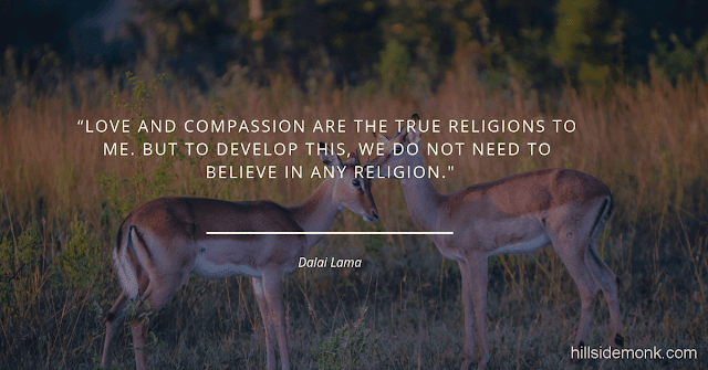 Dalai Lama Compassion Quotes-7 Love and Compassion are the true religions to me. But to develop this, we do not need to believe in any religion ― Dalai Lama