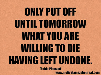 """Life Quotes About Success: """"Only put off until tomorrow what you are willing to die having left undone."""" - Pablo Picasso"""