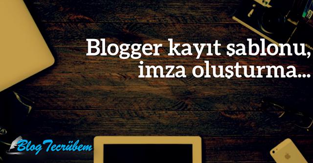 Blogger kayıt şablonu düzenleme (imza oluşturma)