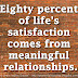 Eighty percent of life's satisfaction comes from meaningful relationships.