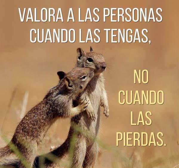 Valora las personas cuando las tienes, no cuando las pierdes