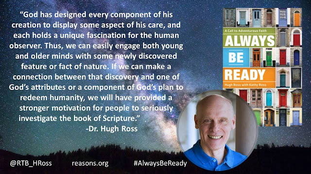 "Quote from ""Always Be Ready: A Call to Adventurous Faith"" by Christian astrophysicist Dr. Hugh Ross ""God has designed every component of his creation to display some aspect of his care, and each holds a unique fascination for the human observer. Thus, we can easily engage both young and older minds with some newly discovered feature or fact of nature. If we can make a connection between that discovery and one of God's attributes or a component of God's plan to redeem humanity, we will have provided a stronger motivation for people to seriously investigate the book of Scripture."" #AlwaysBeReady #God #Christianity #Evangelism #Apologetics"