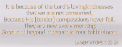 It is because of the Lord's lovingkindnesses that we are not consumed, Because His [tender] compassions never fail. They are new every morning; Great and beyond measure is Your faithfulness.