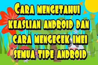 Cara mengetahui keaslian android dan cara mengecek imei semua tipe android