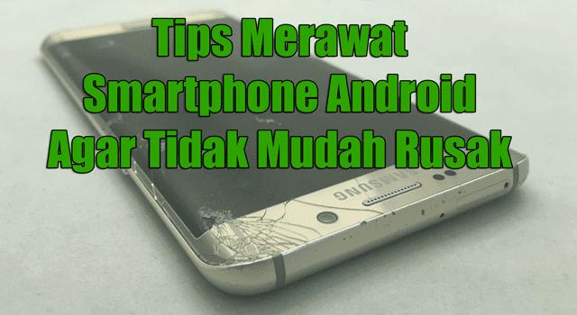 Tips / Cara Merawat HP Android Agar Tidak Cepat Rusak