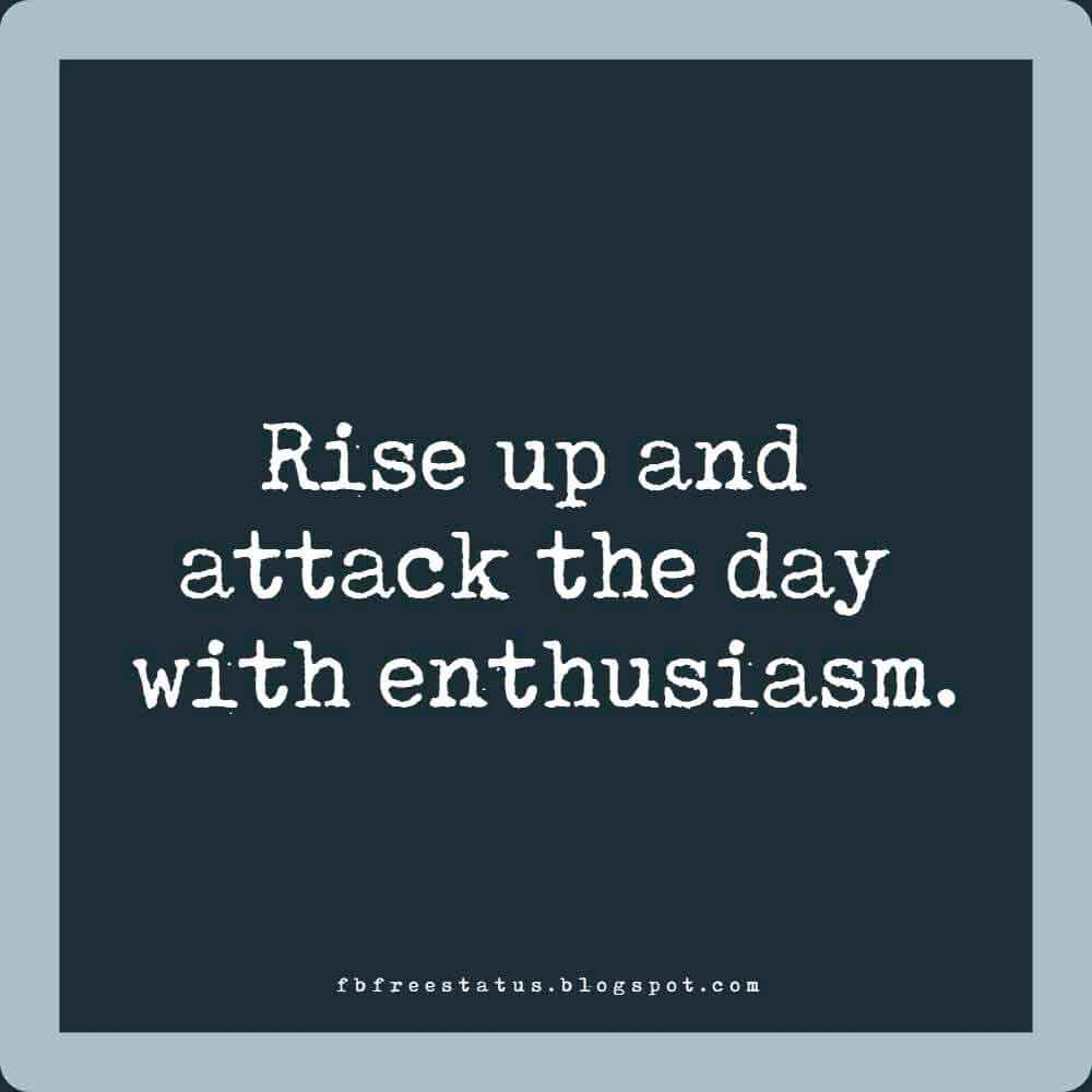 Rise up and attack the day with enthusiasm. Good Morning.