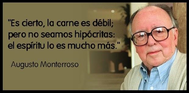 """""""Es cierto, la carne es débil; pero no seamos hipócritas: el espíritu lo es más."""" Augusto Monterroso"""