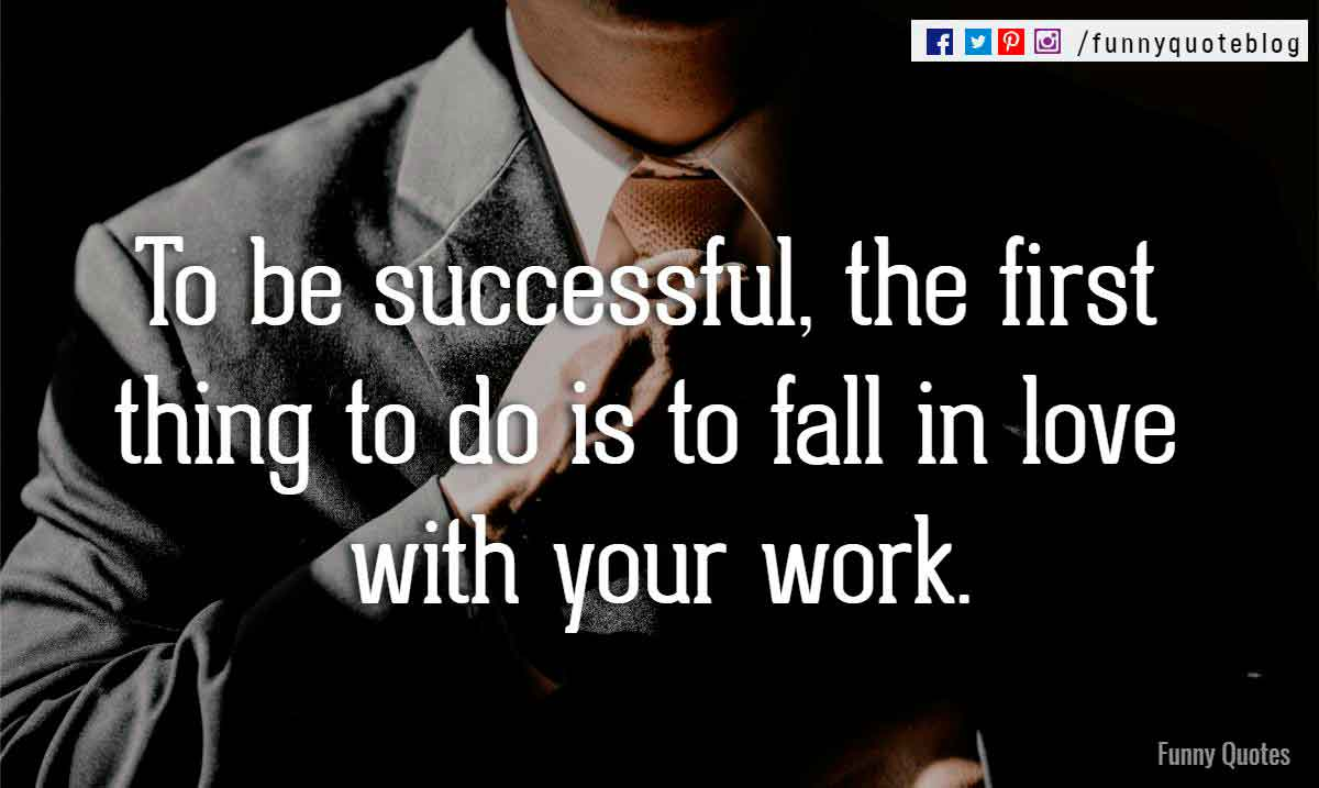 To be successful, the first thing to do is to fall in love with your work.