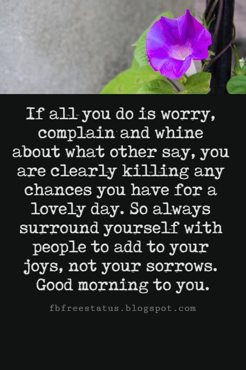 Sweet Good Morning Messages, If all you do is worry, complain and whine about what other say, you are clearly killing any chances you have for a lovely day. So always surround yourself with people to add to your joys, not your sorrows. Good morning to you.