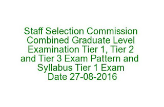 Staff Selection Commission Combined Graduate Level Examination Tier 1, Tier 2 and Tier 3 Exam Pattern Syllabus Tier 1 Exam date 27-08-2016