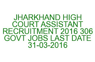 JHARKHAND HIGH COURT ASSISTANT RECRUITMENT 2016 306 GOVT JOBS LAST DATE 31-03-2016