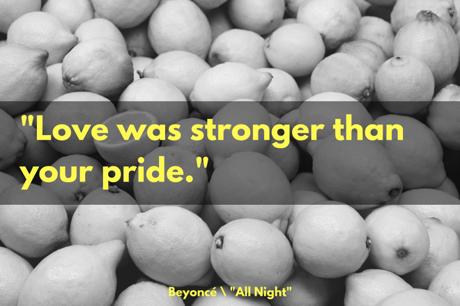 """Love was stronger than your pride."" -Beyoncé, ""All Night"""
