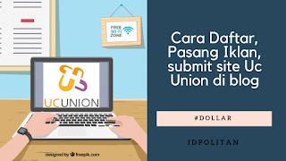 Cara Daftar, Pasang Iklan, submit site Uc Union di blog