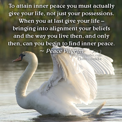 Quotes that bring happiness in your life: To attain inner peace you must actually give your life, not just your possessions. When
