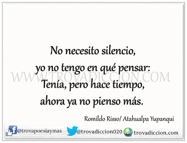 No necesito silencio,  yo no tengo en qué pensar:  Tenía, pero hace tiempo,  ahora ya no pienso más.