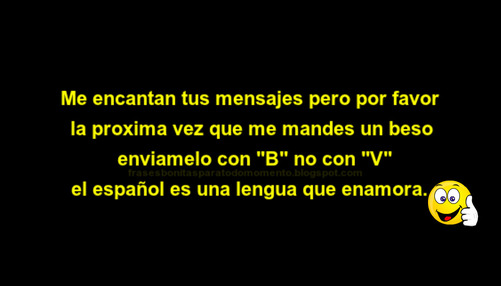 """Me encantan tus mensajes pero por favor la próxima vez que me mandes un beso envíamelo con """"B"""" no con """"V"""" el Español es una la lengua que enamora."""