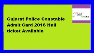 Gujarat Police Constable Admit Card 2016 Hall ticket Available