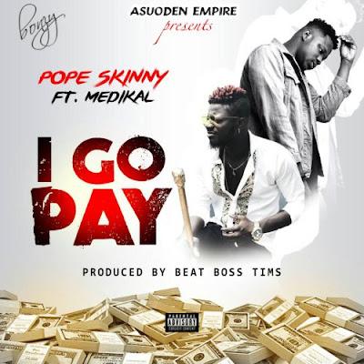 Pope Skinny ft. Medikal – I Go Pay (Prod. By BeatBossTims)
