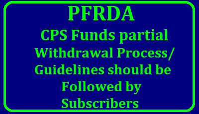CPS Funds partial Withdrawal Process/ PFRDA Guidelines should be Followed by Subscribers CPS Funds partial Withdrawal Process/ PFRDA Guidelines should be Followed by Subscribers Guidelines on process to be followed by subscribers and Nodal Office/POP Aggregator for processing of partial withdrawal request. PFRDA Pension Funds Regulatory and Development Authority Regulations 2017 have been Notified Published on the website www.egazette.nic.in . /2018/01/cps-funds-partial-withdrawal-process-guidelines-by-pfrda-followed-subscribers-download.html