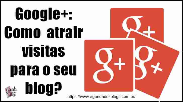 Google+: Como Atrair Visitas Para o Seu Blog?