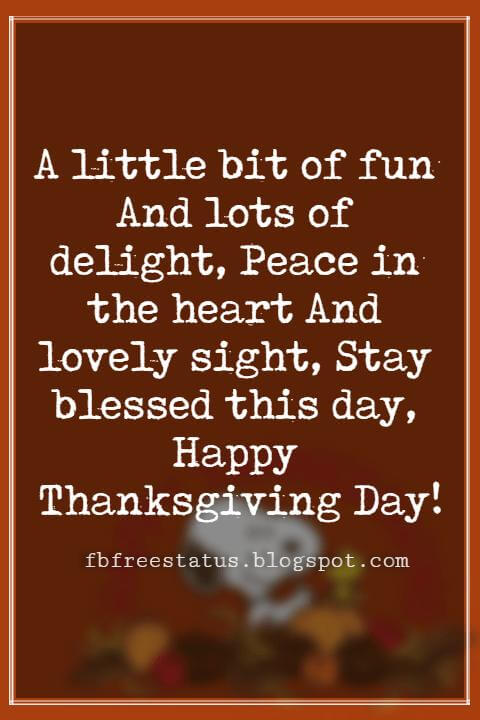 Happy Thanksgiving Messages, A little bit of fun And lots of delight, Peace in the heart And lovely sight, Stay blessed this day, Happy Thanksgiving Day!