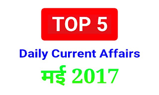 Top 5 Current Affairs 21-22 May 2017 | 5 प्रमुख समसामयिकी घटना 21-22 मई 2017 | SSC | Railway | Banking Exams | State Government Examinations के लिए।