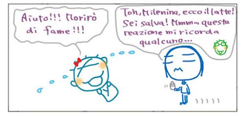 Aiuto!!! Morirò di fame!!! Toh, Milenina, ecco il latte! Sei salva! Mmm... questa reazione mi ricorda qualcuno...