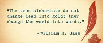 Gass quote - true alchemists do not change lead into gold; they change the world into words