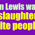 Does John Lewis want to slaughter all white people?