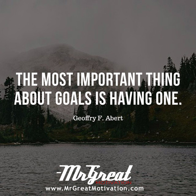 The most important thing about goals is having one. - Geoffrey F. Abert