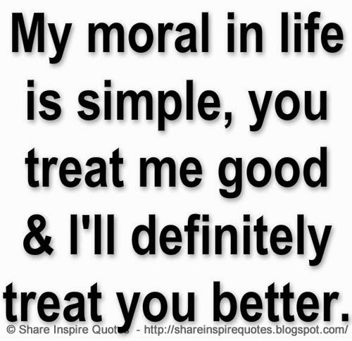 Simple Life Quotes Funny: My Moral In Life Is Simple, You Treat Me Good & I'll