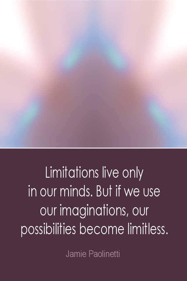 visual quote - image quotation: Limitations live only in our minds. But if we use our imagination, our possibilities become limitless. - Jamie Paolinetti