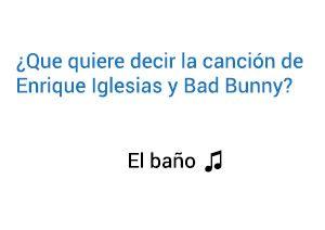 Enrique Iglesias Bad Bunny El Baño significado de la canción.